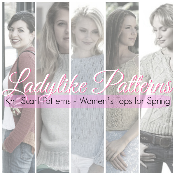 Ladylike Patterns: Knit Scarf Patterns + Women's Tops for Spring